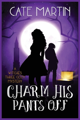 Charm His Pants Off: A Witches Three Cozy Mystery - Martin, Cate