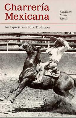 Charreria Mexicana: An Equestrian Folk Tradition - Sands, Kathleen Mullen