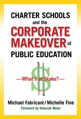 Charter Schools and the Corporate Makeover of Public Education: What's at Stake? - Fabricant, Michael, Dr., and Fine, Michelle