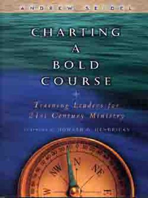 Charting a Bold Course: Training Leaders for 21st Century Ministry - Seidel, Andrew, and Hendricks, Howard G (Foreword by)