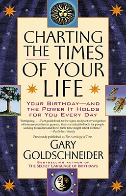 Charting the Times of Your Life: Your Birthday - And the Power It Holds for You Every Day - Goldschneider, Gary