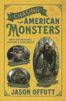 Chasing American Monsters: Over 250 Creatures, Cryptids & Hairy Beasts - Offutt, Jason