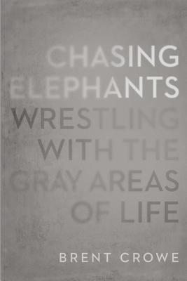 Chasing Elephants: Wrestling with the Gray Areas of Life - Crowe, Brent, PH.D.