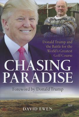 Chasing Paradise: Donald Trump and the Battle for the World's Greatest Golf Course - Ewen, David, and Trump, Donald (Foreword by)