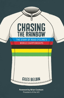 Chasing the Rainbow: The story of road cycling's World Championships - Belbin, Giles, and Cookson, Brian (Foreword by)