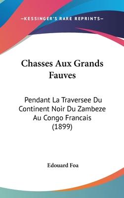 Chasses Aux Grands Fauves: Pendant La Traversee Du Continent Noir Du Zambeze Au Congo Francais (1899) - Foa, Edouard