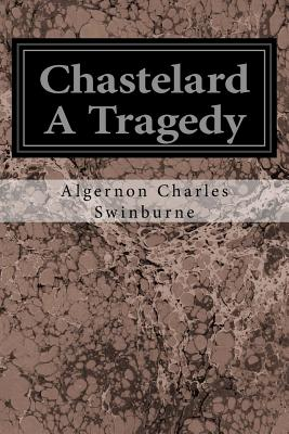 Chastelard a Tragedy - Swinburne, Algernon Charles