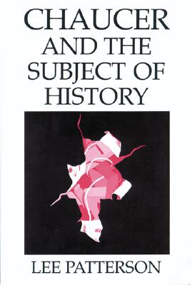 Chaucer and the Subject of History - Patterson, Lee, PH.D.