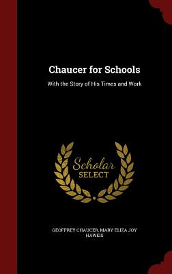 Chaucer for Schools: With the Story of His Times and Work - Chaucer, Geoffrey, and Haweis, Mary Eliza Joy