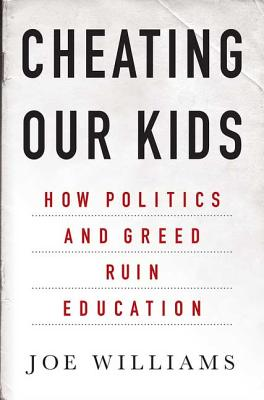 Cheating Our Kids: How Politics and Greed Ruin Education - Williams, Joe
