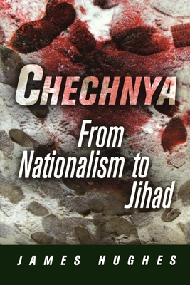 Chechnya: From Nationalism to Jihad - Hughes, James