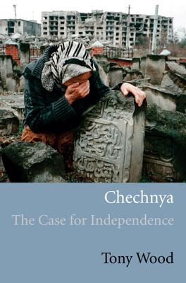 Chechnya: The Case for Independence - Wood, Tony