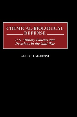 Chemical-Biological Defense: U.S. Military Policies and Decisions in the Gulf War - Mauroni, Albert J, and Schroeder, Daniel R (Foreword by)