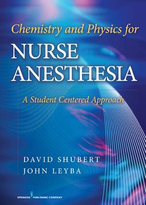 Chemistry and Physics for Nurse Anesthesia: A Student Centered Approach - Shubert, David, Dr., PhD, and Leyba, John, Dr., PhD