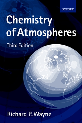 Chemistry of Atmospheres: An Introduction to the Chemistry of the Atmospheres of Earth, the Planets, and Their Satellites - Wayne, Richard P