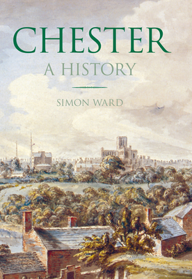 Chester: A History - Ward, Simon