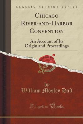 Chicago River-And-Harbor Convention: An Account of Its Origin and Proceedings (Classic Reprint) - Hall, William Mosley