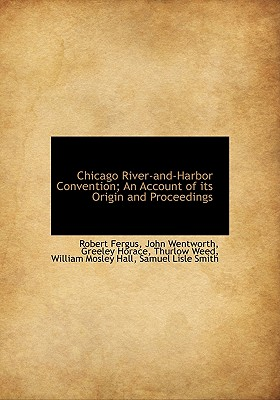 Chicago River-And-Harbor Convention; An Account of Its Origin and Proceedings - Fergus, Robert, and Wentworth, John, and Greeley, Horace