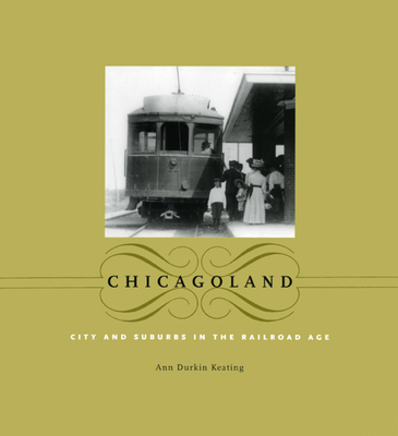 Chicagoland: City and Suburbs in the Railroad Age - Keating, Ann Durkin
