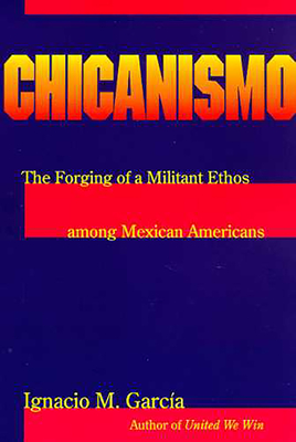 Chicanismo: The Forging of a Militant Ethos Among Mexican Americans - Garcia, Ignacio M