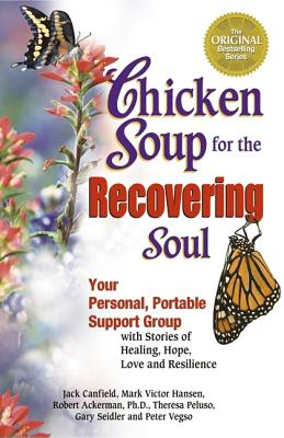 Chicken Soup for the Recovering Soul: Your Personal, Portable Support Group with Stories of Healing, Hope, Love and Resilience - Canfield, Jack, and Hansen, Mark Victor, and Vegso, Peter