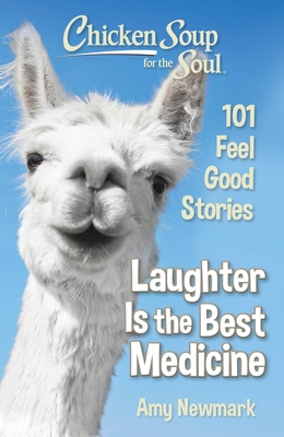 Chicken Soup for the Soul: Laughter Is the Best Medicine: 101 Feel Good Stories - Newmark, Amy