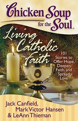 Chicken Soup for the Soul: Living Catholic Faith: 101 Stories to Offer Hope, Deepen Faith, and Spread Love - Canfield, Jack, and Hansen, Mark Victor, and Theiman, Leann