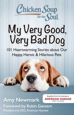 Chicken Soup for the Soul: My Very Good, Very Bad Dog: 101 Heartwarming Stories about Our Happy, Heroic & Hilarious Pets - Newmark, Amy, and Ganzert, Robin (Foreword by)