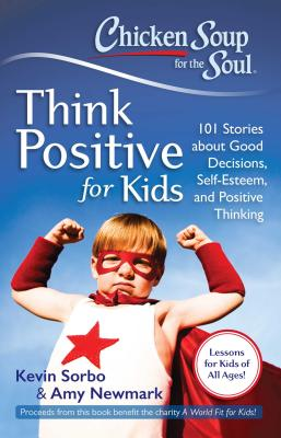 Chicken Soup for the Soul: Think Positive for Kids: 101 Stories about Good Decisions, Self-Esteem, and Positive Thinking - Sorbo, Kevin, and Newmark, Amy
