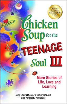 Chicken Soup for the Teenage Soul III: More Stories of Life, Love and Learning - Canfield, Jack, and Hansen, Mark Victor, and Kirberger, Kimberly
