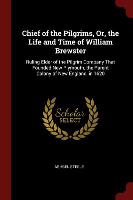 Chief of the Pilgrims, Or, the Life and Time of William Brewster: Ruling Elder of the Pilgrim Company That Founded New Plymouth, the Parent Colony of New England, in 1620 - Steele, Ashbel