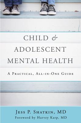 Child & Adolescent Mental Health: A Practical, All-in-One Guide - Shatkin, Jess P., and Karp, Harvey (Foreword by)