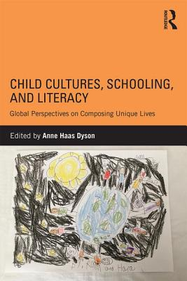 Child Cultures, Schooling, and Literacy: Global Perspectives on Composing Unique Lives - Dyson, Anne Haas (Editor)
