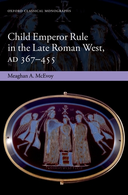 Child Emperor Rule in the Late Roman West, AD 367-455 - McEvoy, Meaghan A.