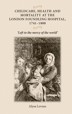 Childcare, Health and Mortality in the London Foundling Hospital, 1741-1800: 'Left to the Mercy of the World' - Levene, Alysa