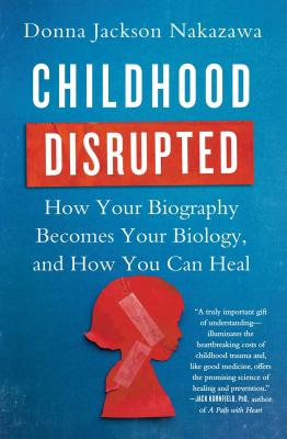 Childhood Disrupted: How Your Biography Becomes Your Biology, and How You Can Heal - Nakazawa, Donna Jackson