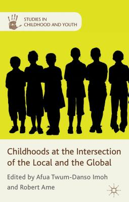 Childhoods at the Intersection of the Local and the Global - Twum-Danso Imoh, Afua (Editor), and Ame, Robert Kwame (Editor)