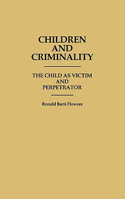 Children and Criminality: The Child as Victim and Perpetrator - Flowers, R. Barri
