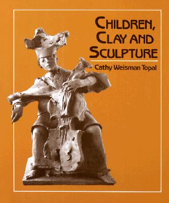 Children, Clay, and Sculpture - Topal, Cathy Weisman, and Weisman Topal, Cathy
