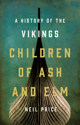 Children of Ash and Elm: A History of the Vikings - Price, Neil