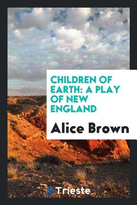 Children of Earth: A Play of New England - Brown, Alice, Professor