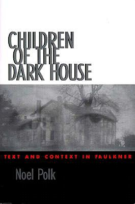 Children of the Dark House: Text and Context in Faulkner - Polk, Noel, Ph.D.