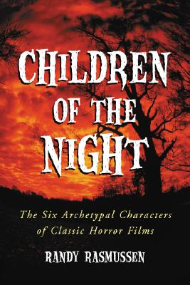 Children of the Night: The Six Archetypal Characters of Classic Horror Films - Rasmussen, Randy
