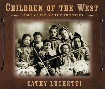 Children of the West: Family Life on the Frontier - Luchetti, Cathy