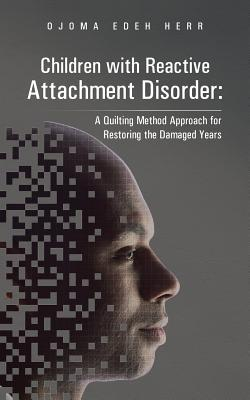 Children with Reactive Attachment Disorder: A Quilting Method Approach for Restoring the Damaged Years - Herr, Ojoma Edeh