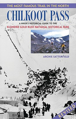 Chilkoot Pass: The Most Famous Trail in the North - Satterfield, Archie