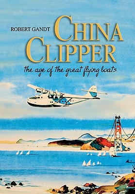 China Clipper: The Age of the Great Flying Boats - Gandt, Robert