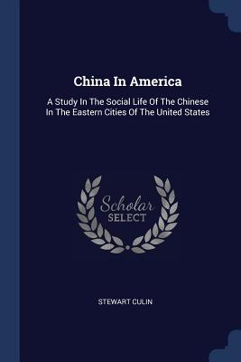 China in America: A Study in the Social Life of the Chinese in the Eastern Cities of the United States - Culin, Stewart