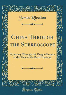 China Through the Stereoscope: A Journey Through the Dragon Empire at the Time of the Boxer Uprising (Classic Reprint) - Ricalton, James