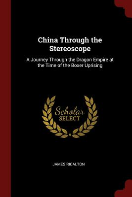 China Through the Stereoscope: A Journey Through the Dragon Empire at the Time of the Boxer Uprising - Ricalton, James